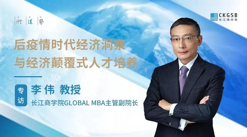 名师论道 | 后疫情时代经济洞察与经济颠覆式人才培养 --专访长江商学院Global MBA主管副院长李伟教授